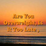 Are You Overweight, Is It Too Late ,