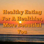 Healthy Eating for a Healthier, More Beautiful You